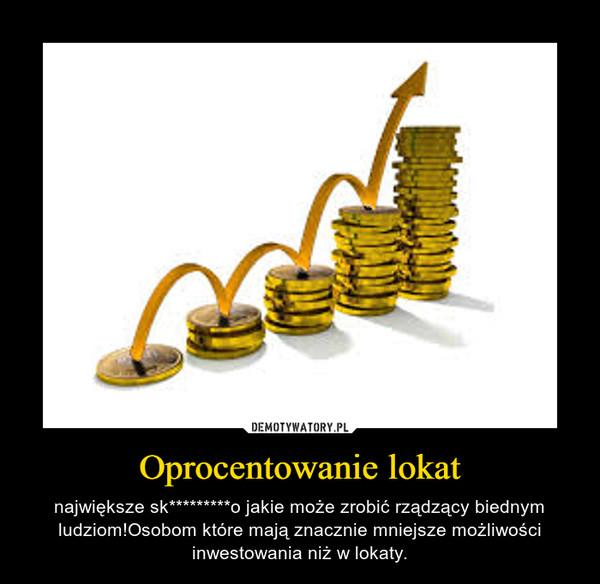 Oprocentowanie lokat – największe sk*********o jakie może zrobić rządzący biednym ludziom!Osobom które mają znacznie mniejsze możliwości inwestowania niż w lokaty.