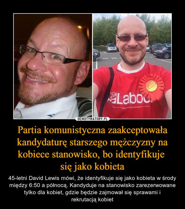 Partia komunistyczna zaakceptowała kandydaturę starszego mężczyzny na kobiece stanowisko, bo identyfikuje się jako kobieta – 45-letni David Lewis mówi, że identyfikuje się jako kobieta w środy między 6:50 a północą. Kandyduje na stanowisko zarezerwowane tylko dla kobiet, gdzie będzie zajmował się sprawami irekrutacją kobiet