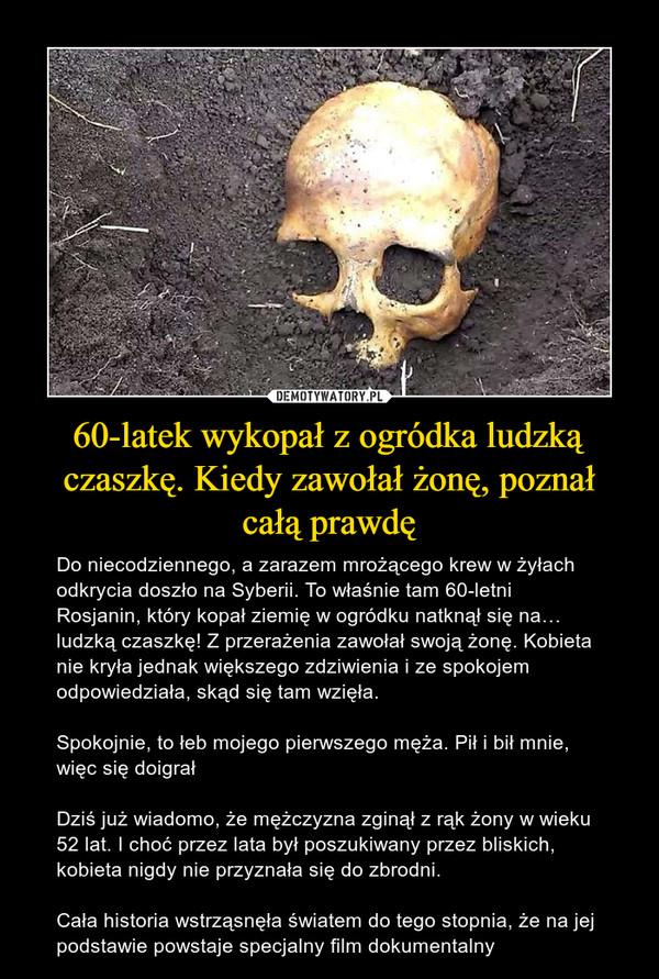 60-latek wykopał z ogródka ludzką czaszkę. Kiedy zawołał żonę, poznał całą prawdę – Do niecodziennego, a zarazem mrożącego krew w żyłach odkrycia doszło na Syberii. To właśnie tam 60-letni Rosjanin, który kopał ziemię w ogródku natknął się na… ludzką czaszkę! Z przerażenia zawołał swoją żonę. Kobieta nie kryła jednak większego zdziwienia i ze spokojem odpowiedziała, skąd się tam wzięła.Spokojnie, to łeb mojego pierwszego męża. Pił i bił mnie, więc się doigrałDziś już wiadomo, że mężczyzna zginął z rąk żony w wieku 52 lat. I choć przez lata był poszukiwany przez bliskich, kobieta nigdy nie przyznała się do zbrodni.Cała historia wstrząsnęła światem do tego stopnia, że na jej podstawie powstaje specjalny film dokumentalny
