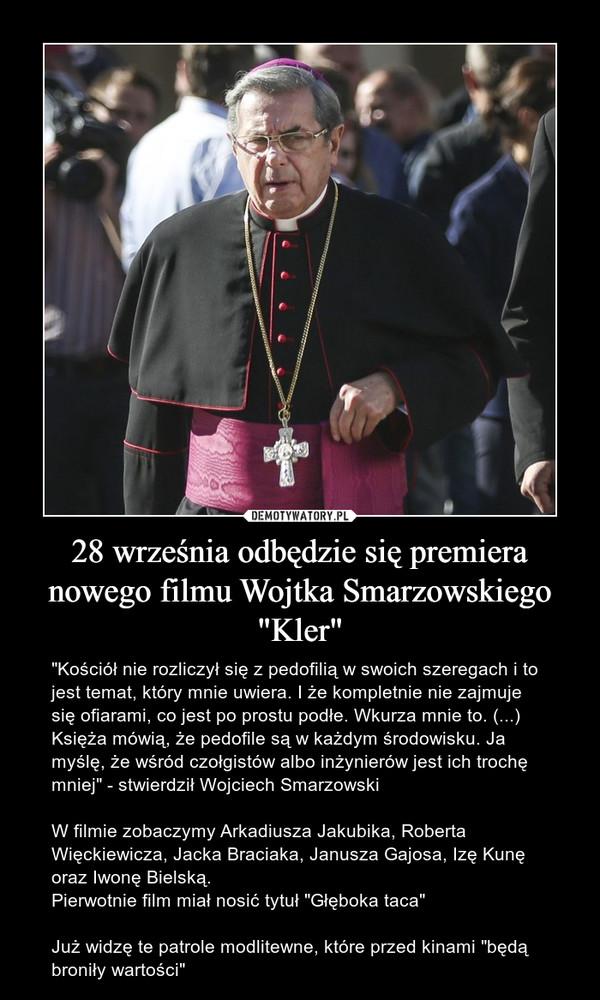 """28 września odbędzie się premiera nowego filmu Wojtka Smarzowskiego """"Kler"""" – """"Kościół nie rozliczył się z pedofilią w swoich szeregach i to jest temat, który mnie uwiera. I że kompletnie nie zajmuje się ofiarami, co jest po prostu podłe. Wkurza mnie to. (...) Księża mówią, że pedofile są w każdym środowisku. Ja myślę, że wśród czołgistów albo inżynierów jest ich trochę mniej"""" - stwierdził Wojciech SmarzowskiW filmie zobaczymy Arkadiusza Jakubika, Roberta Więckiewicza, Jacka Braciaka, Janusza Gajosa, Izę Kunę oraz Iwonę Bielską.Pierwotnie film miał nosić tytuł """"Głęboka taca"""" Już widzę te patrole modlitewne, które przed kinami """"będą broniły wartości"""""""