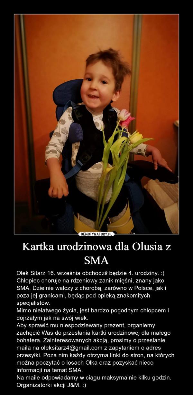 Kartka urodzinowa dla Olusia z SMA – Olek Sitarz 16. września obchodził będzie 4. urodziny. :) Chłopiec choruje na rdzeniowy zanik mięśni, znany jako SMA. Dzielnie walczy z chorobą, zarówno w Polsce, jak i poza jej granicami, będąc pod opieką znakomitych specjalistów. Mimo niełatwego życia, jest bardzo pogodnym chłopcem i dojrzałym jak na swój wiek. Aby sprawić mu niespodziewany prezent, prganiemy zachęcić Was do przesłania kartki urodzinowej dla małego bohatera. Zainteresowanych akcją, prosimy o przesłanie maila na oleksitarz4@gmail.com z zapytaniem o adres przesyłki. Poza nim każdy otrzyma linki do stron, na których można poczytać o losach Olka oraz pozyskać nieco informacji na temat SMA.Na maile odpowiadamy w ciągu maksymalnie kilku godzin.Organizatorki akcji J&M. :)