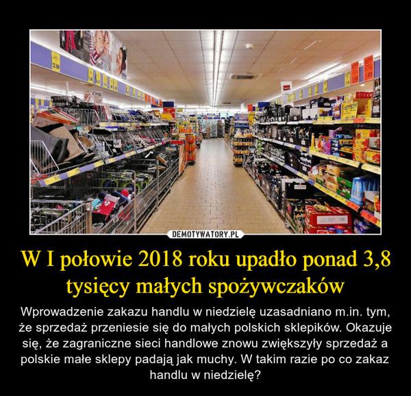 W I połowie 2018 roku upadło ponad 3,8 tysięcy małych spożywczaków – Wprowadzenie zakazu handlu w niedzielę uzasadniano m.in. tym, że sprzedaż przeniesie się do małych polskich sklepików. Okazuje się, że zagraniczne sieci handlowe znowu zwiększyły sprzedaż a polskie małe sklepy padają jak muchy. W takim razie po co zakaz handlu w niedzielę?