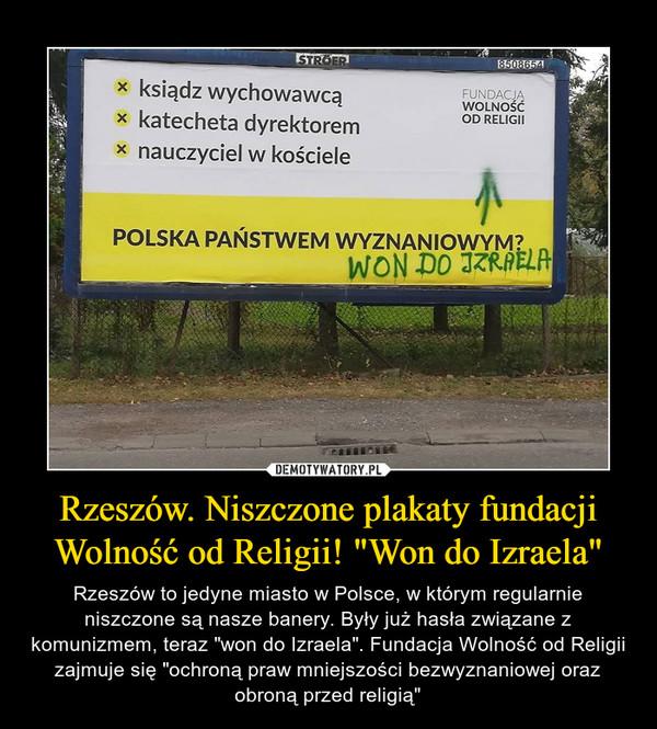 """Rzeszów. Niszczone plakaty fundacji Wolność od Religii! """"Won do Izraela"""" – Rzeszów to jedyne miasto w Polsce, w którym regularnie niszczone są nasze banery. Były już hasła związane z komunizmem, teraz """"won do Izraela"""". Fundacja Wolność od Religii zajmuje się """"ochroną praw mniejszości bezwyznaniowej oraz obroną przed religią"""" ksiądz wychowawcą katecheta dyrektorem nauczyciel w kościele FUNDACJA WOLNOŚĆ OD RELIGII POLSKA PAŃSTWEM WYZNANIOWYM? WON DO IZRAELA"""