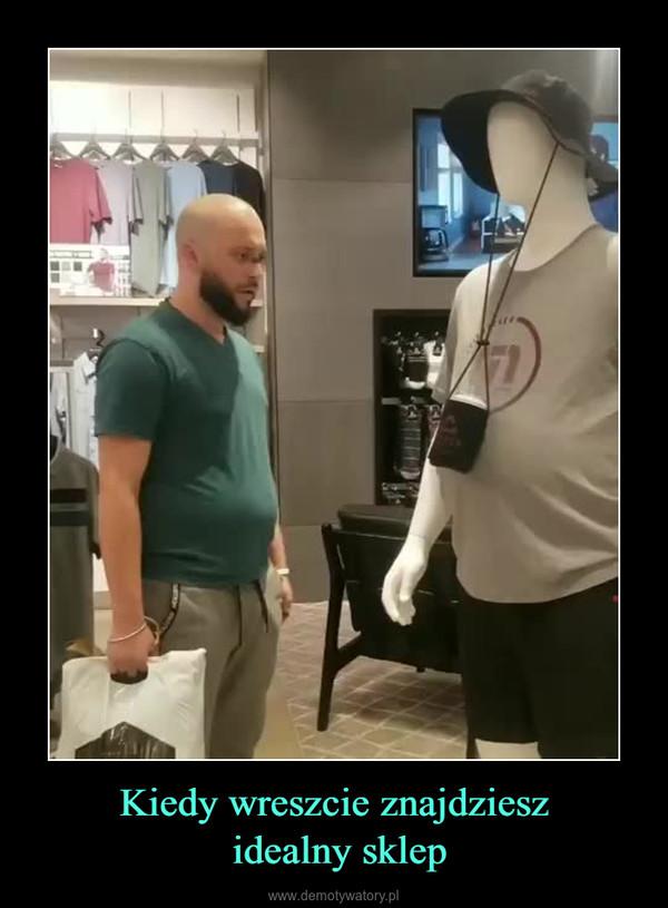 Kiedy wreszcie znajdziesz idealny sklep –