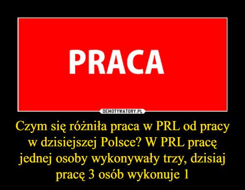 Czym się różniła praca w PRL od pracy w dzisiejszej Polsce? W PRL pracę jednej osoby wykonywały trzy, dzisiaj pracę 3 osób wykonuje 1