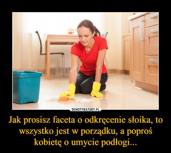 Jak prosisz faceta o odkręcenie słoika, to wszystko jest w porządku, a poproś kobietę o umycie podłogi... –