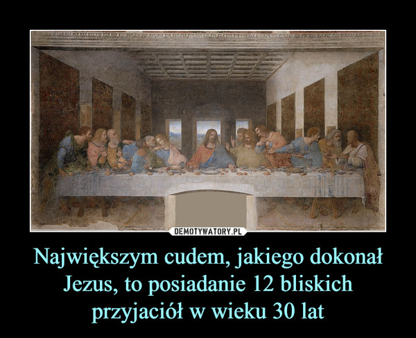 Największym cudem, jakiego dokonał Jezus, to posiadanie 12 bliskich przyjaciół w wieku 30 lat –
