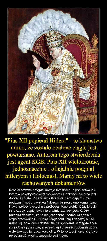 """""""Pius XII popierał Hitlera"""" - to kłamstwo mimo, że zostało obalone ciągle jest powtarzane. Autorem tego stwierdzenia jest agent KGB. Pius XII wielokrotnie, jednoznacznie i oficjalnie potępiał hitleryzm i Holocaust. Mamy na to wiele zachowanych dokumentów"""