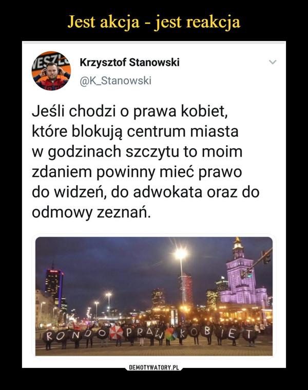 –  Krzysztof Stanowski @K_Stanowski Jeśli chodzi o prawa kobiet, które blokują centrum miasta w godzinach szczytu to moim zdaniem powinny mieć prawo do widzeń, do adwokata oraz do odmowy zeznań.