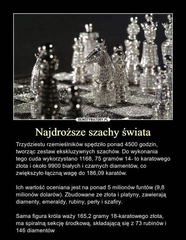 Najdroższe szachy świata – Trzydziestu rzemieślników spędziło ponad 4500 godzin, tworząc zestaw ekskluzywnych szachów. Do wykonania tego cuda wykorzystano 1168, 75 gramów 14- to karatowego złota i około 9900 białych i czarnych diamentów, co zwiększyło łączną wagę do 186,09 karatów.Ich wartość oceniana jest na ponad 5 milionów funtów (9,8 milionów dolarów). Zbudowane ze złota i platyny, zawierają diamenty, emeraldy, rubiny, perły i szafiry. Sama figura króla waży 165,2 gramy 18-karatowego złota, ma spiralną sekcję środkową, składającą się z 73 rubinów i 146 diamentów