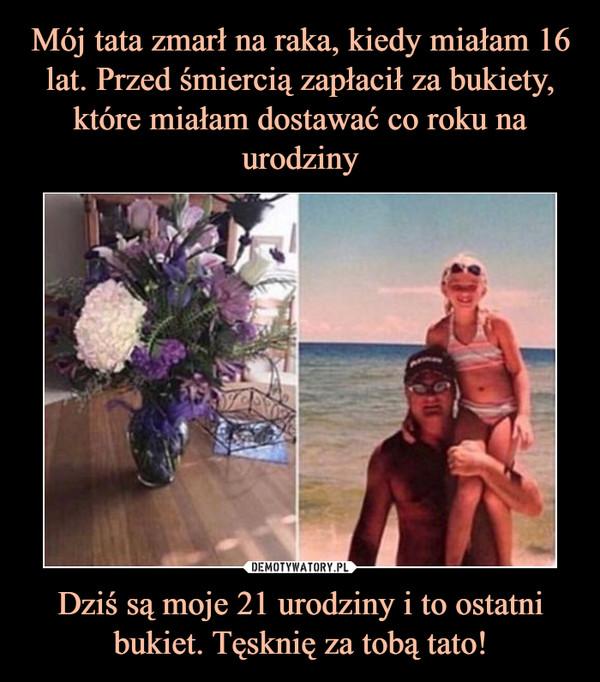 Dziś są moje 21 urodziny i to ostatni bukiet. Tęsknię za tobą tato! –