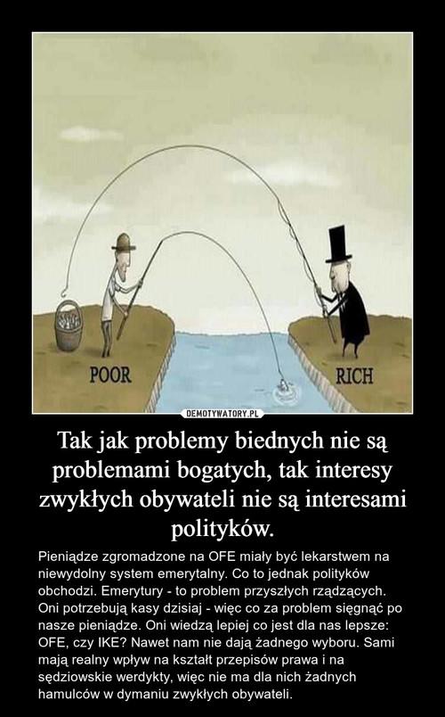 Tak jak problemy biednych nie są problemami bogatych, tak interesy zwykłych obywateli nie są interesami polityków.