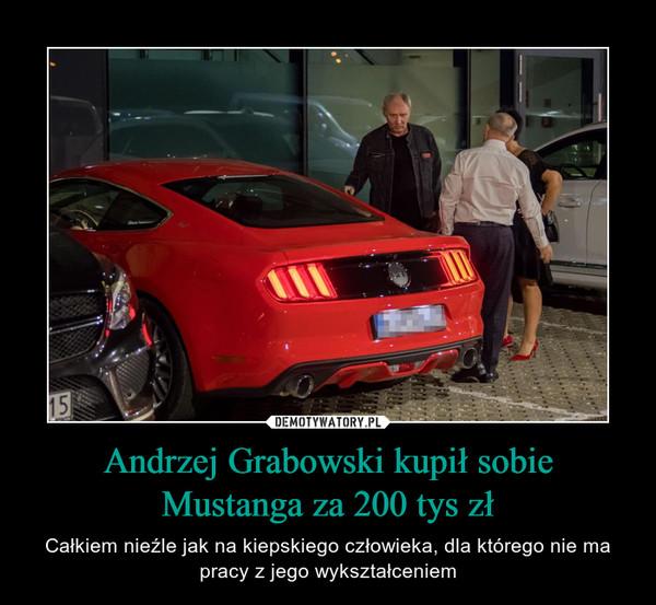 Andrzej Grabowski kupił sobie Mustanga za 200 tys zł – Całkiem nieźle jak na kiepskiego człowieka, dla którego nie ma pracy z jego wykształceniem