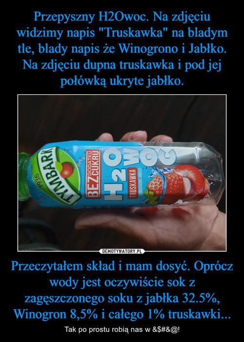"""Przepyszny H2Owoc. Na zdjęciu widzimy napis """"Truskawka"""" na bladym tle, blady napis że Winogrono i Jabłko. Na zdjęciu dupna truskawka i pod jej połówką ukryte jabłko. Przeczytałem skład i mam dosyć. Oprócz wody jest oczywiście sok z zagęszczonego soku z jabłka 32.5%, Winogron 8,5% i całego 1% truskawki..."""