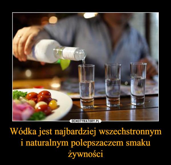 Wódka jest najbardziej wszechstronnym i naturalnym polepszaczem smaku żywności –
