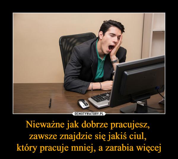 Nieważne jak dobrze pracujesz, zawsze znajdzie się jakiś ciul, który pracuje mniej, a zarabia więcej –