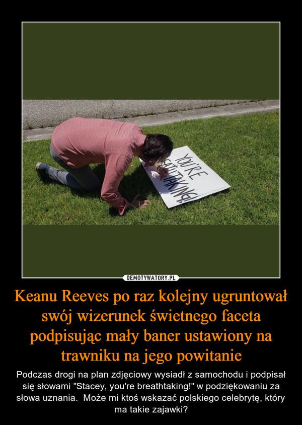 """Keanu Reeves po raz kolejny ugruntował swój wizerunek świetnego faceta podpisując mały baner ustawiony na trawniku na jego powitanie – Podczas drogi na plan zdjęciowy wysiadł z samochodu i podpisał się słowami """"Stacey, you're breathtaking!"""" w podziękowaniu za słowa uznania.  Może mi ktoś wskazać polskiego celebrytę, który ma takie zajawki?"""