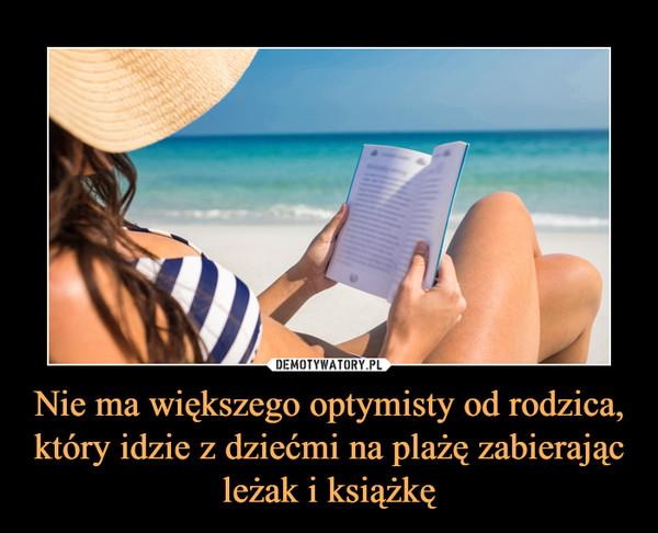 Nie ma większego optymisty od rodzica, który idzie z dziećmi na plażę zabierając leżak i książkę –
