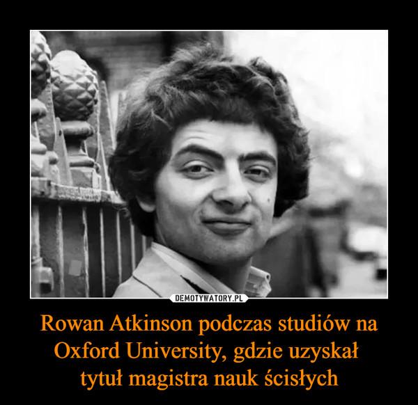 Rowan Atkinson podczas studiów na Oxford University, gdzie uzyskał tytuł magistra nauk ścisłych –