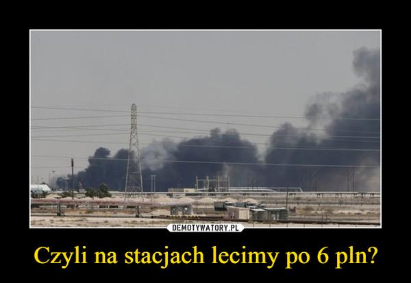 Czyli na stacjach lecimy po 6 pln? –