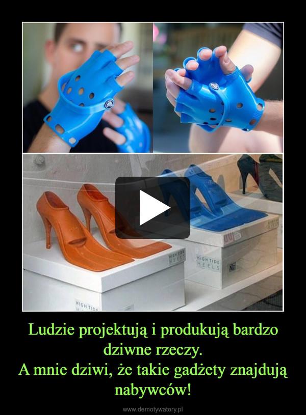 Ludzie projektują i produkują bardzo dziwne rzeczy.A mnie dziwi, że takie gadżety znajdują nabywców! –