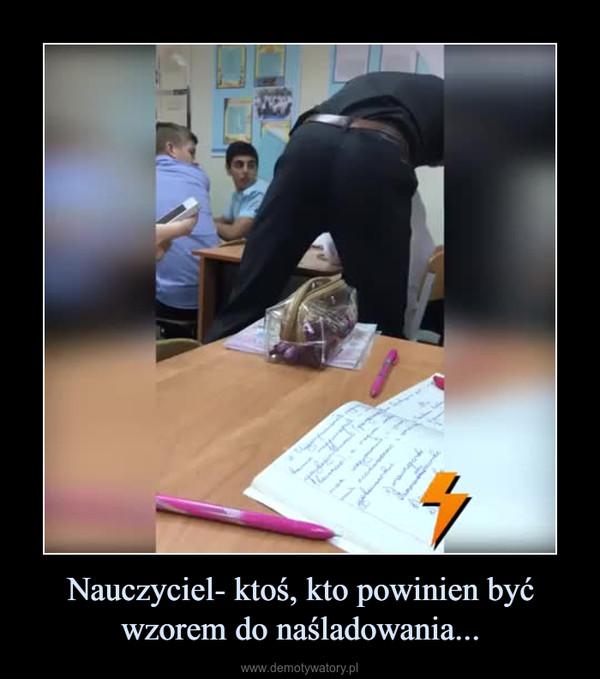 Nauczyciel- ktoś, kto powinien być wzorem do naśladowania... –
