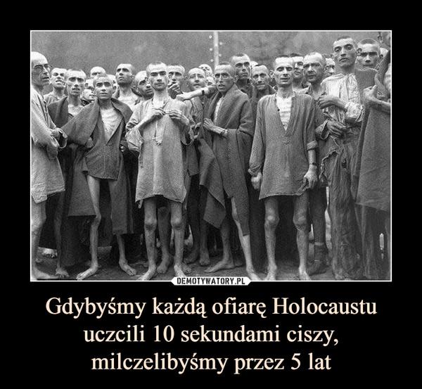 Gdybyśmy każdą ofiarę Holocaustu uczcili 10 sekundami ciszy, milczelibyśmy przez 5 lat –