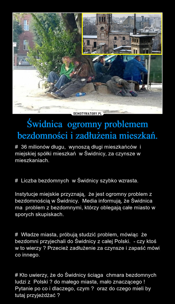 Świdnica  ogromny problemem bezdomności i zadłużenia mieszkań. – #  36 milionów długu,  wynoszą długi mieszkańców  i miejskiej spółki mieszkań  w Świdnicy, za czynsze w mieszkaniach.#  Liczba bezdomnych  w Świdnicy szybko wzrasta.Instytucje miejskie przyznają,  że jest ogromny problem z bezdomnością w Świdnicy.  Media informują, że Świdnica ma  problem z bezdomnymi, którzy oblegają całe miasto w sporych skupiskach.#  Władze miasta, próbują studzić problem, mówiąc  że bezdomni przyjechali do Świdnicy z całej Polski.  - czy ktoś w to wierzy ? Przecież zadłużenie za czynsze i zapaść mówi co innego.# Kto uwierzy, że do Świdnicy ściąga  chmara bezdomnych ludzi z  Polski ? do małego miasta, mało znaczącego !  Pytanie po co i dlaczego, czym ?  oraz do czego mieli by tutaj przyjeżdżać ?