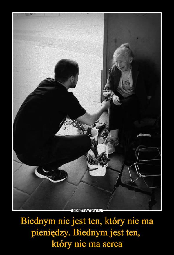 Biednym nie jest ten, który nie ma pieniędzy. Biednym jest ten, który nie ma serca –