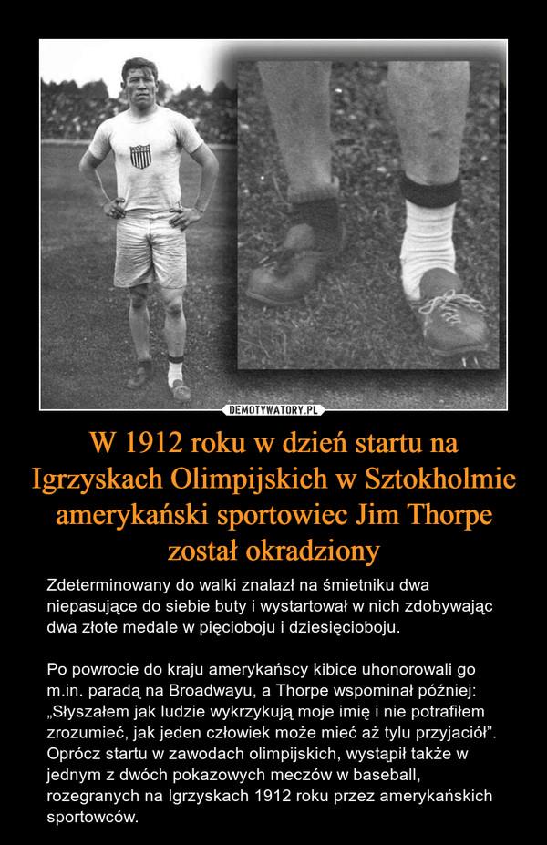 """W 1912 roku w dzień startu na Igrzyskach Olimpijskich w Sztokholmie amerykański sportowiec Jim Thorpe został okradziony – Zdeterminowany do walki znalazł na śmietniku dwa niepasujące do siebie buty i wystartował w nich zdobywając dwa złote medale w pięcioboju i dziesięcioboju.Po powrocie do kraju amerykańscy kibice uhonorowali go m.in. paradą na Broadwayu, a Thorpe wspominał później: """"Słyszałem jak ludzie wykrzykują moje imię i nie potrafiłem zrozumieć, jak jeden człowiek może mieć aż tylu przyjaciół"""". Oprócz startu w zawodach olimpijskich, wystąpił także w jednym z dwóch pokazowych meczów w baseball, rozegranych na Igrzyskach 1912 roku przez amerykańskich sportowców."""