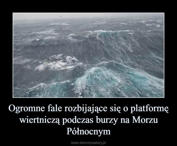 Ogromne fale rozbijające się o platformę wiertniczą podczas burzy na Morzu Północnym –