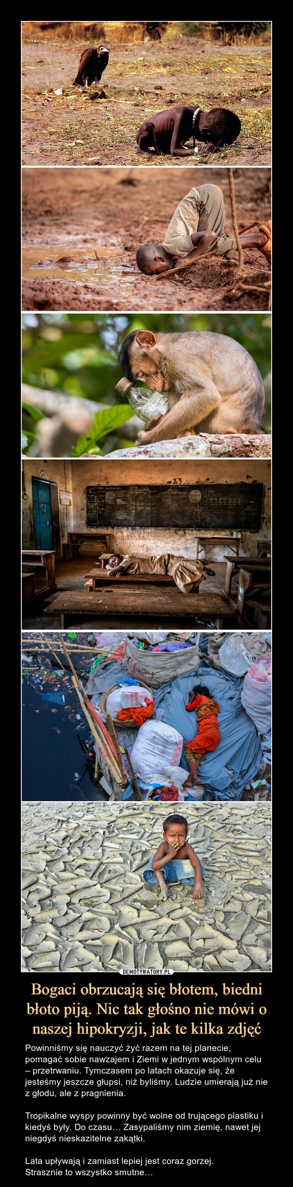 Bogaci obrzucają się błotem, biedni błoto piją. Nic tak głośno nie mówi o naszej hipokryzji, jak te kilka zdjęć – Powinniśmy się nauczyć żyć razem na tej planecie, pomagać sobie nawzajem i Ziemi w jednym wspólnym celu – przetrwaniu. Tymczasem po latach okazuje się, że jesteśmy jeszcze głupsi, niż byliśmy. Ludzie umierają już nie z głodu, ale z pragnienia. Tropikalne wyspy powinny być wolne od trującego plastiku i kiedyś były. Do czasu… Zasypaliśmy nim ziemię, nawet jej niegdyś nieskazitelne zakątki. Lata upływają i zamiast lepiej jest coraz gorzej.Strasznie to wszystko smutne…