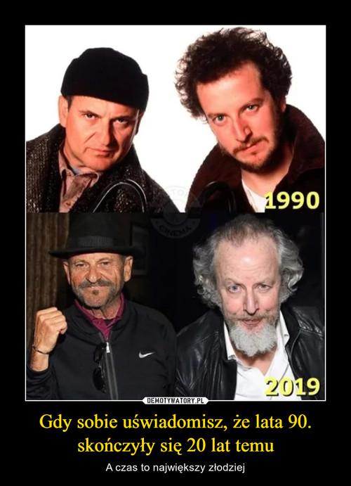 Gdy sobie uświadomisz, że lata 90. skończyły się 20 lat temu