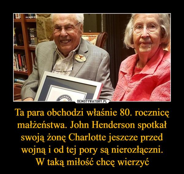 Ta para obchodzi właśnie 80. rocznicę małżeństwa. John Henderson spotkał swoją żonę Charlotte jeszcze przed wojną i od tej pory są nierozłączni.W taką miłość chcę wierzyć –