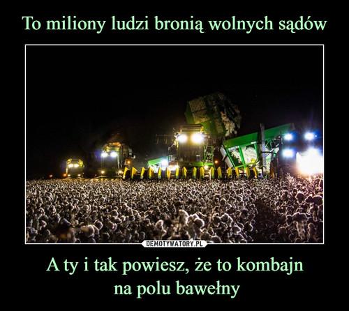 To miliony ludzi bronią wolnych sądów A ty i tak powiesz, że to kombajn  na polu bawełny
