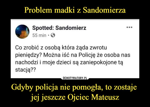 Problem madki z Sandomierza Gdyby policja nie pomogła, to zostaje  jej jeszcze Ojciec Mateusz