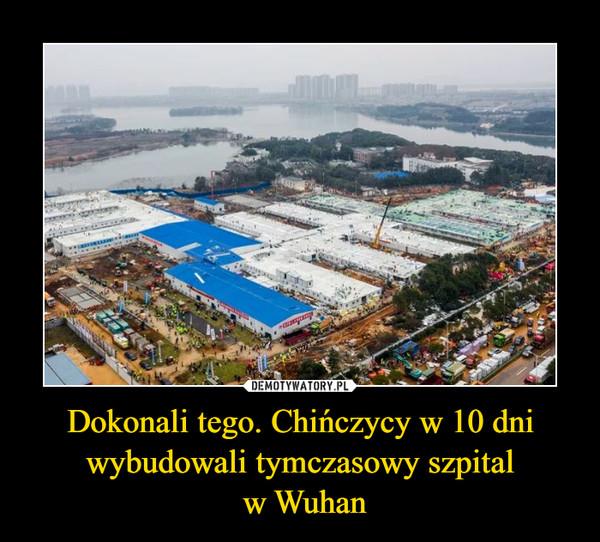 Dokonali tego. Chińczycy w 10 dni wybudowali tymczasowy szpital w Wuhan –