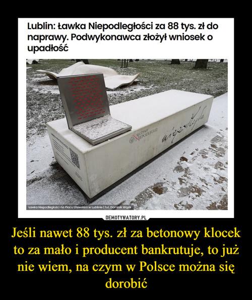 Jeśli nawet 88 tys. zł za betonowy klocek to za mało i producent bankrutuje, to już nie wiem, na czym w Polsce można się dorobić