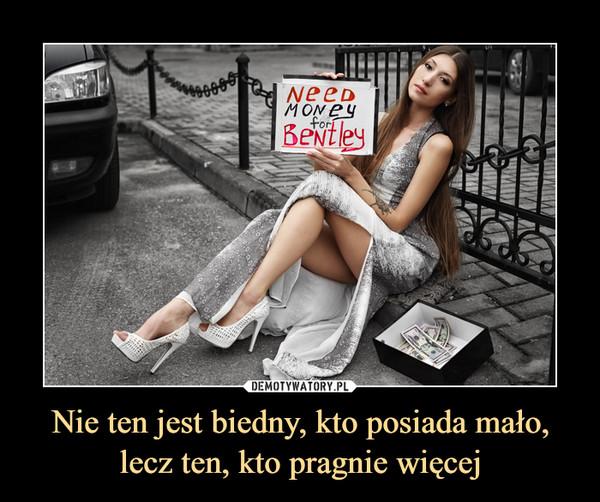 Nie ten jest biedny, kto posiada mało,lecz ten, kto pragnie więcej –