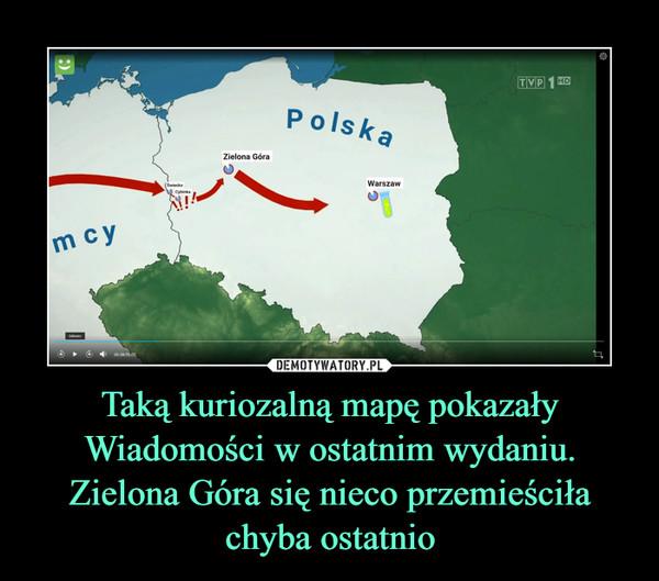 Taką kuriozalną mapę pokazały Wiadomości w ostatnim wydaniu. Zielona Góra się nieco przemieściła chyba ostatnio –