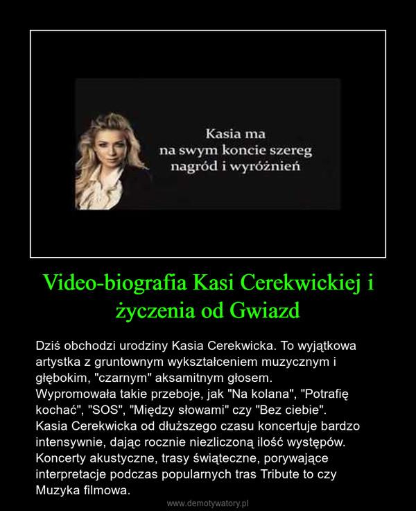 """Video-biografia Kasi Cerekwickiej i życzenia od Gwiazd – Dziś obchodzi urodziny Kasia Cerekwicka. To wyjątkowa artystka z gruntownym wykształceniem muzycznym i głębokim, """"czarnym"""" aksamitnym głosem.Wypromowała takie przeboje, jak """"Na kolana"""", """"Potrafię kochać"""", """"SOS"""", """"Między słowami"""" czy """"Bez ciebie"""".Kasia Cerekwicka od dłuższego czasu koncertuje bardzo intensywnie, dając rocznie niezliczoną ilość występów. Koncerty akustyczne, trasy świąteczne, porywające interpretacje podczas popularnych tras Tribute to czy Muzyka filmowa."""