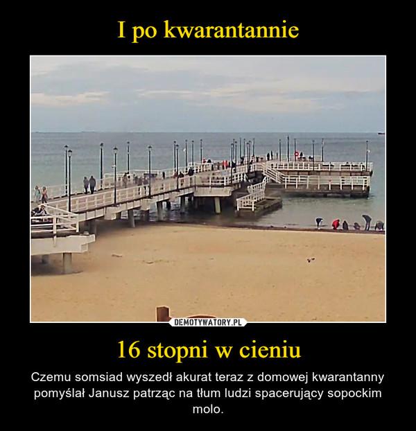 16 stopni w cieniu – Czemu somsiad wyszedł akurat teraz z domowej kwarantanny pomyślał Janusz patrząc na tłum ludzi spacerujący sopockim molo.