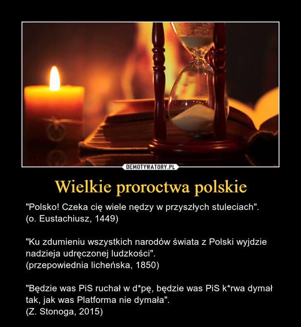 """Wielkie proroctwa polskie – """"Polsko! Czeka cię wiele nędzy w przyszłych stuleciach"""".(o. Eustachiusz, 1449)""""Ku zdumieniu wszystkich narodów świata z Polski wyjdzie nadzieja udręczonej ludzkości"""". (przepowiednia licheńska, 1850)""""Będzie was PiS ruchał w d*pę, będzie was PiS k*rwa dymał tak, jak was Platforma nie dymała"""". (Z. Stonoga, 2015)"""