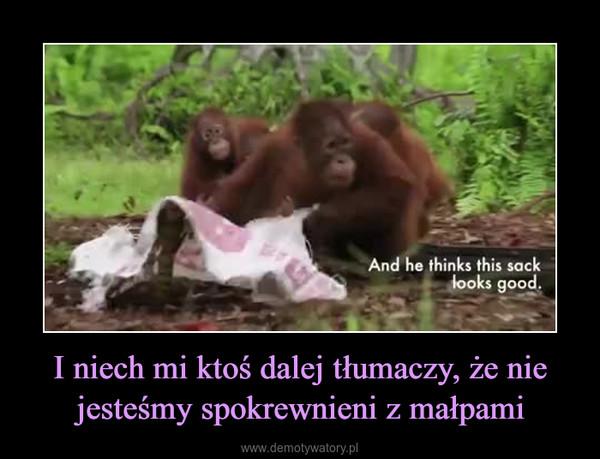I niech mi ktoś dalej tłumaczy, że nie jesteśmy spokrewnieni z małpami –