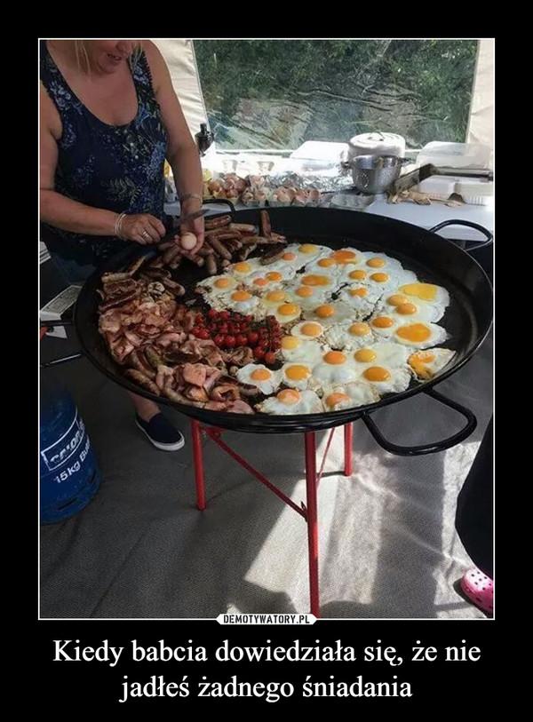 Kiedy babcia dowiedziała się, że nie jadłeś żadnego śniadania –