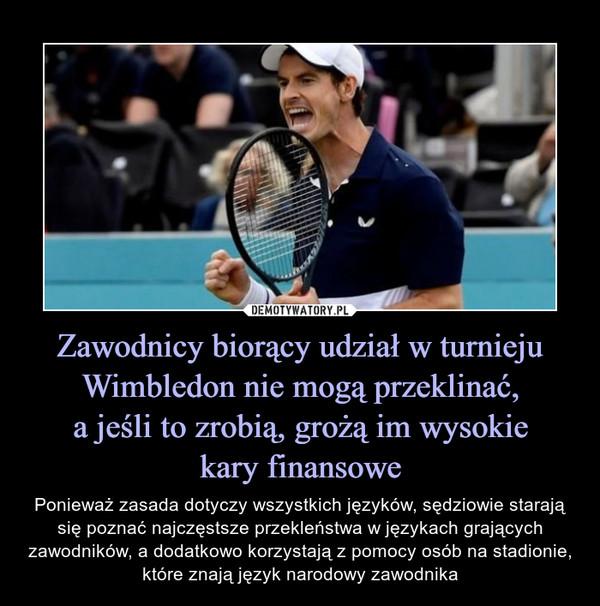 Zawodnicy biorący udział w turnieju Wimbledon nie mogą przeklinać,a jeśli to zrobią, grożą im wysokiekary finansowe – Ponieważ zasada dotyczy wszystkich języków, sędziowie starają się poznać najczęstsze przekleństwa w językach grających zawodników, a dodatkowo korzystają z pomocy osób na stadionie, które znają język narodowy zawodnika