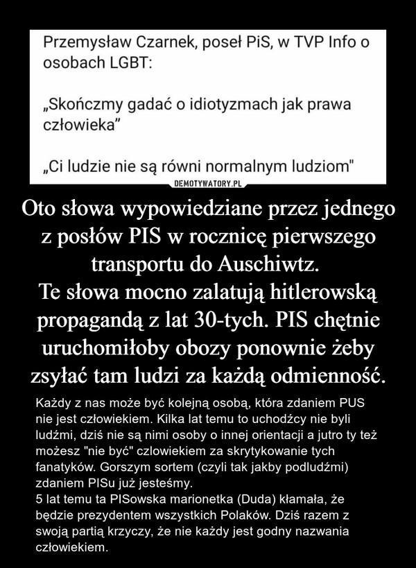 """Oto słowa wypowiedziane przez jednego z posłów PIS w rocznicę pierwszego transportu do Auschiwtz. Te słowa mocno zalatują hitlerowską propagandą z lat 30-tych. PIS chętnie uruchomiłoby obozy ponownie żeby zsyłać tam ludzi za każdą odmienność. – Każdy z nas może być kolejną osobą, która zdaniem PUS nie jest człowiekiem. Kilka lat temu to uchodźcy nie byli ludźmi, dziś nie są nimi osoby o innej orientacji a jutro ty też możesz """"nie być"""" czlowiekiem za skrytykowanie tych fanatyków. Gorszym sortem (czyli tak jakby podludźmi) zdaniem PISu już jesteśmy.5 lat temu ta PISowska marionetka (Duda) kłamała, że będzie prezydentem wszystkich Polaków. Dziś razem z swoją partią krzyczy, że nie każdy jest godny nazwania człowiekiem."""