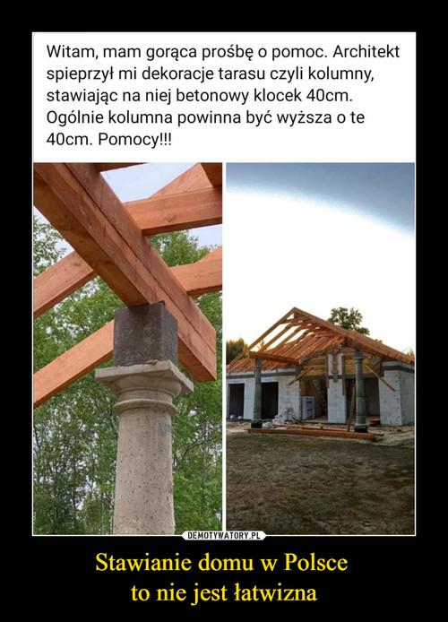 Stawianie domu w Polsce  to nie jest łatwizna