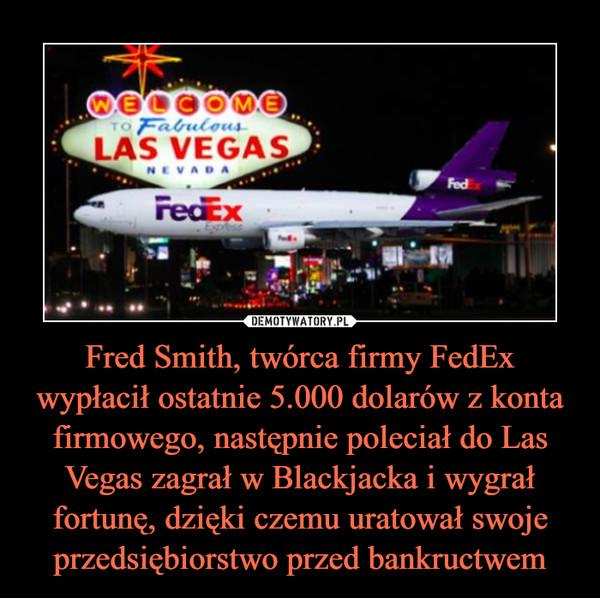 Fred Smith, twórca firmy FedEx wypłacił ostatnie 5.000 dolarów z konta firmowego, następnie poleciał do Las Vegas zagrał w Blackjacka i wygrał fortunę, dzięki czemu uratował swoje przedsiębiorstwo przed bankructwem –