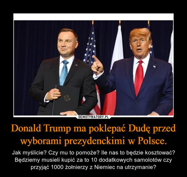 Donald Trump ma poklepać Dudę przed wyborami prezydenckimi w Polsce. – Jak myślicie? Czy mu to pomoże? Ile nas to będzie kosztować? Będziemy musieli kupić za to 10 dodatkowych samolotów czy przyjąć 1000 żołnierzy z Niemiec na utrzymanie?